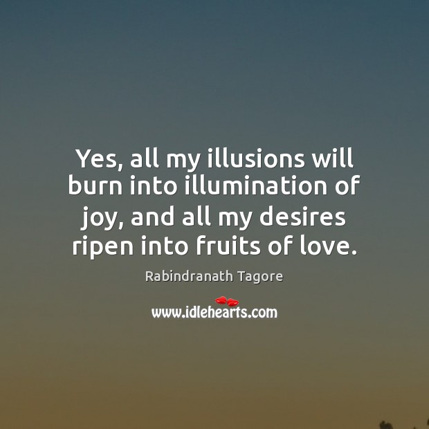 Yes, all my illusions will burn into illumination of joy, and all Rabindranath Tagore Picture Quote