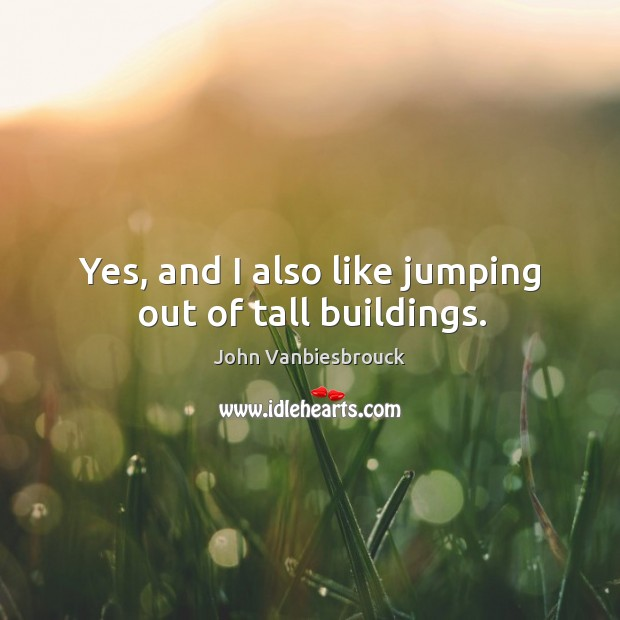 Yes, and I also like jumping out of tall buildings. Image
