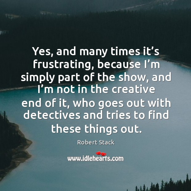 Yes, and many times it's frustrating, because I'm simply part of the show Image