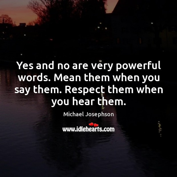 Yes and no are very powerful words. Mean them when you say Michael Josephson Picture Quote