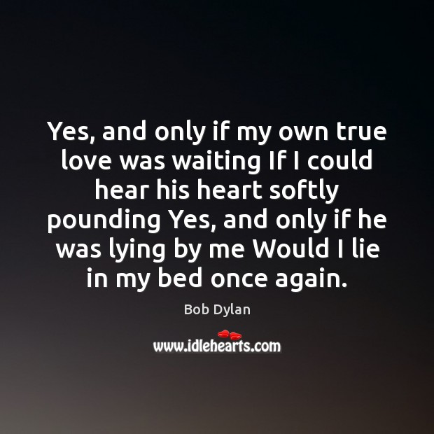 Image, Yes, and only if my own true love was waiting If I
