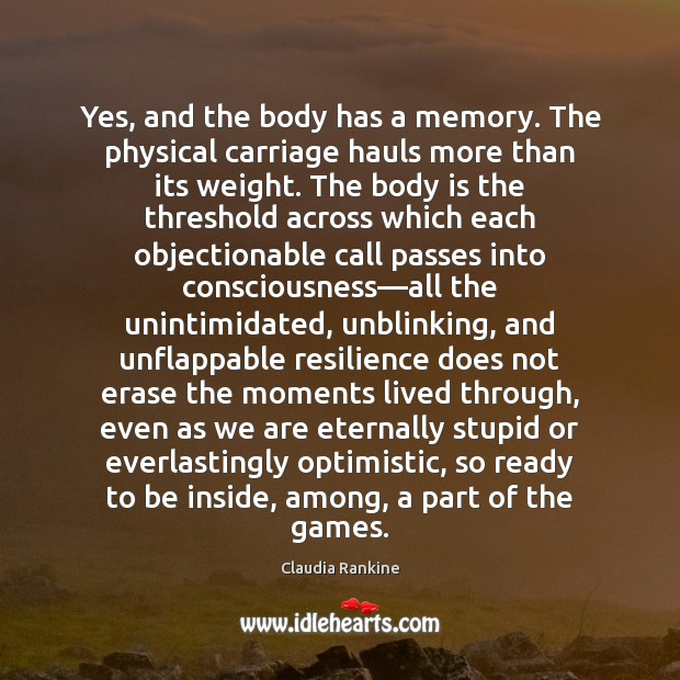 Yes, and the body has a memory. The physical carriage hauls more Claudia Rankine Picture Quote