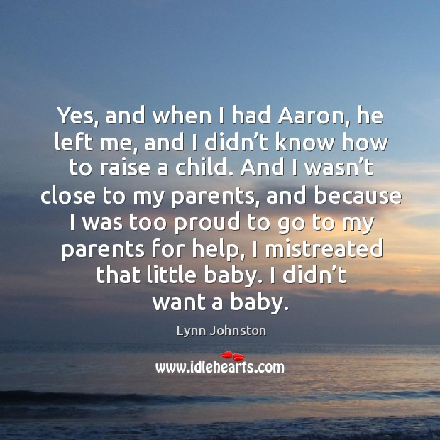 Image, Yes, and when I had aaron, he left me, and I didn't know how to raise a child.