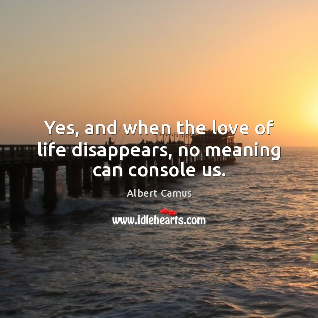Yes, and when the love of life disappears, no meaning can console us. Image