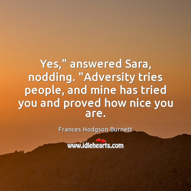 """Image, Yes,"""" answered Sara, nodding. """"Adversity tries people, and mine has tried you"""
