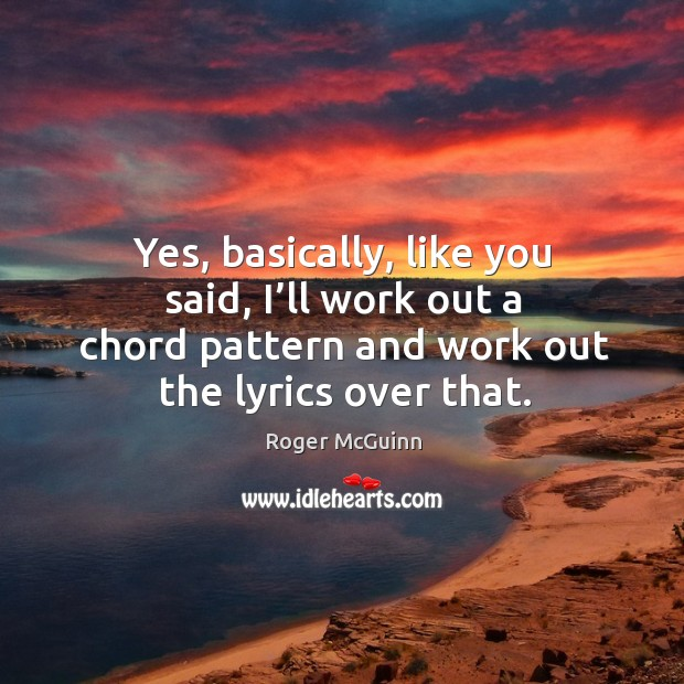 Yes, basically, like you said, I'll work out a chord pattern and work out the lyrics over that. Image
