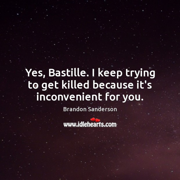 Yes, Bastille. I keep trying to get killed because it's inconvenient for you. Brandon Sanderson Picture Quote