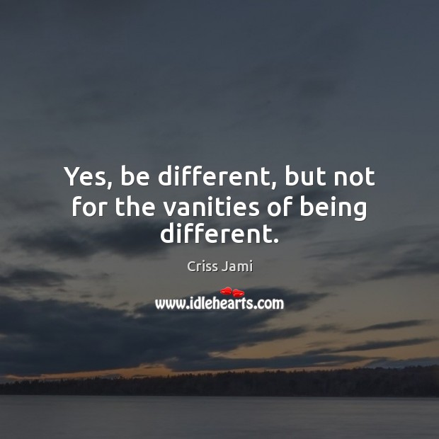 Image, Yes, be different, but not for the vanities of being different.