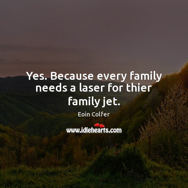 Image, Yes. Because every family needs a laser for thier family jet.