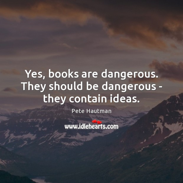 Image, Yes, books are dangerous. They should be dangerous – they contain ideas.