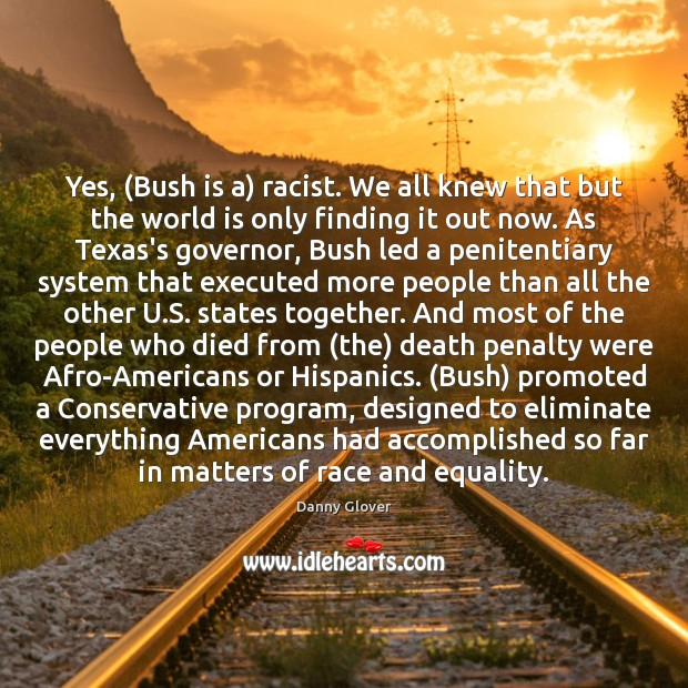 Yes, (Bush is a) racist. We all knew that but the world Image