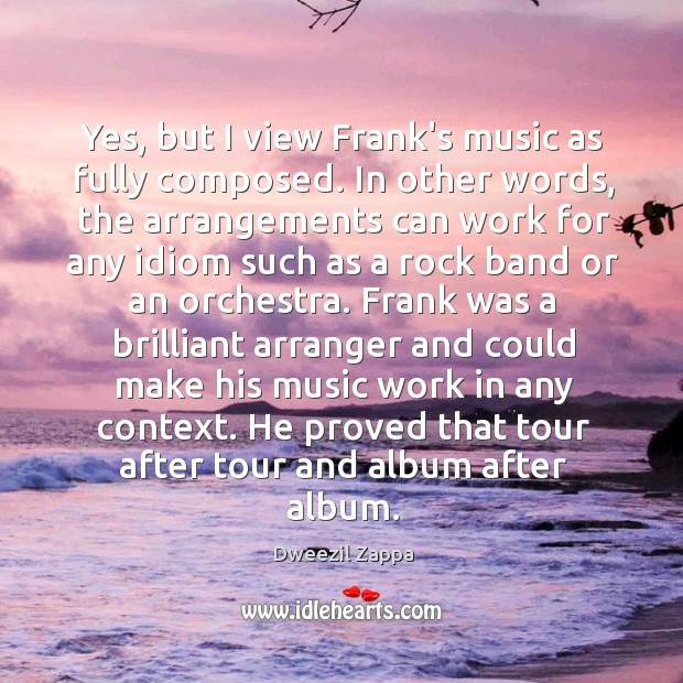 Yes, but I view Frank's music as fully composed. In other words, Dweezil Zappa Picture Quote