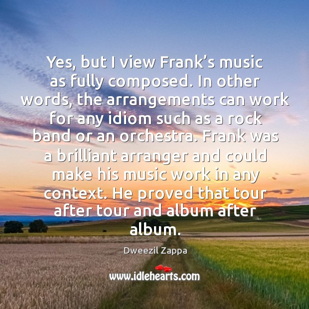 Yes, but I view frank's music as fully composed. Dweezil Zappa Picture Quote