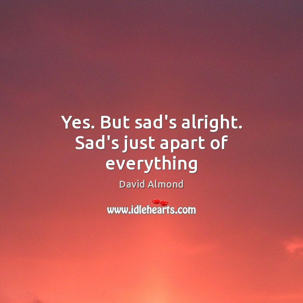 Yes. But sad's alright. Sad's just apart of everything David Almond Picture Quote