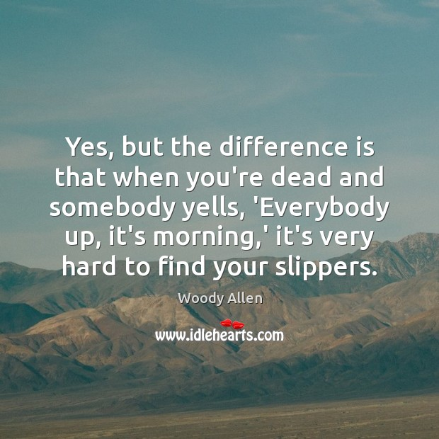 Yes, but the difference is that when you're dead and somebody yells, Woody Allen Picture Quote