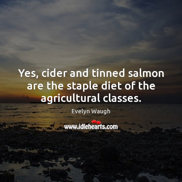 Yes, cider and tinned salmon are the staple diet of the agricultural classes. Evelyn Waugh Picture Quote