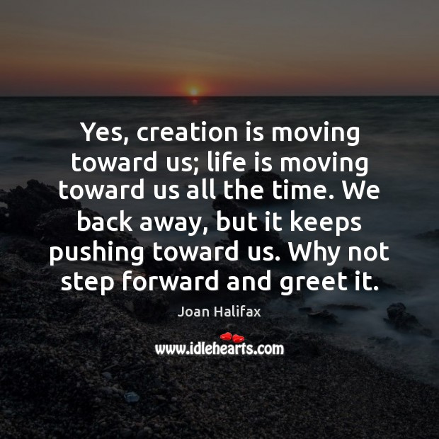 Image, Yes, creation is moving toward us; life is moving toward us all
