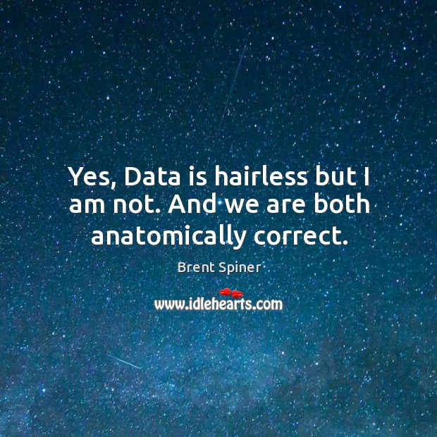 Yes, data is hairless but I am not. And we are both anatomically correct. Data Quotes Image