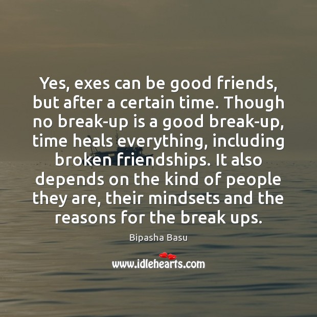 Yes, exes can be good friends, but after a certain time. Though Bipasha Basu Picture Quote