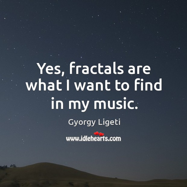 Yes, fractals are what I want to find in my music. Gyorgy Ligeti Picture Quote