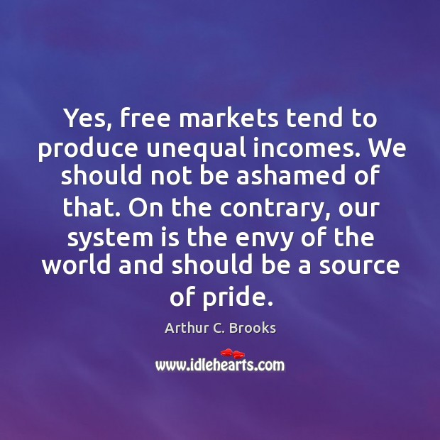 Yes, free markets tend to produce unequal incomes. We should not be ashamed of that. Image