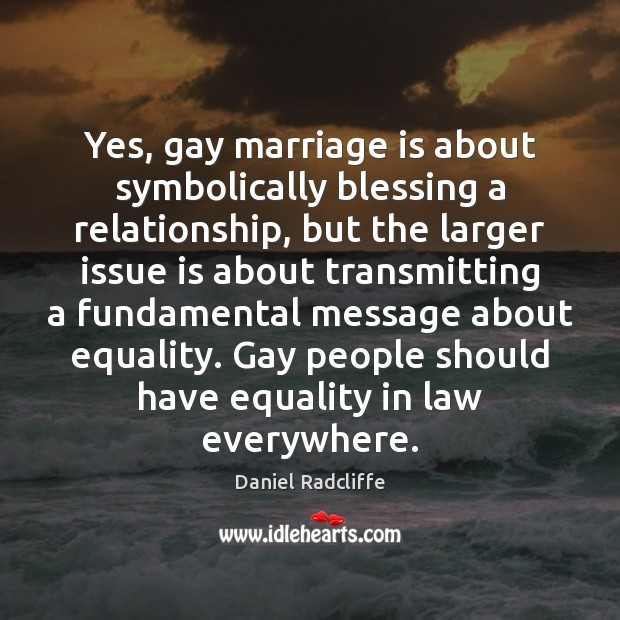 Yes, gay marriage is about symbolically blessing a relationship, but the larger Daniel Radcliffe Picture Quote
