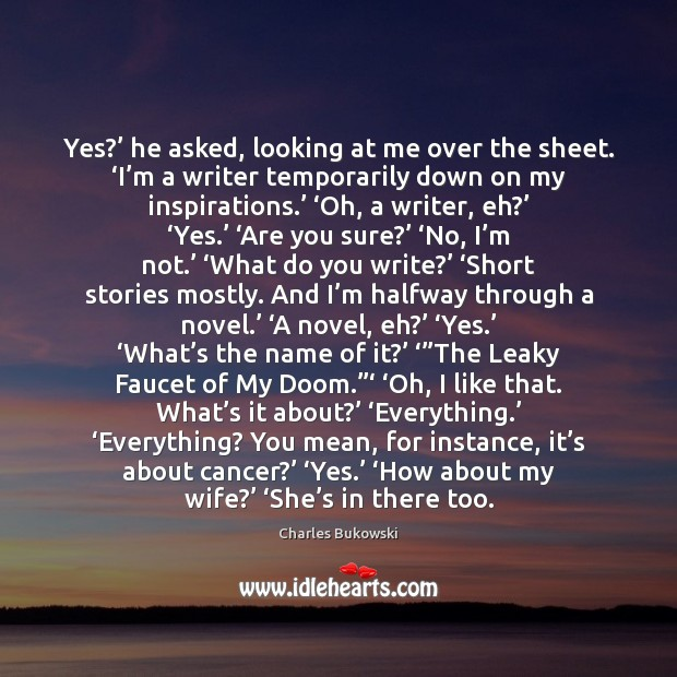 Yes?' he asked, looking at me over the sheet. 'I'm a Charles Bukowski Picture Quote