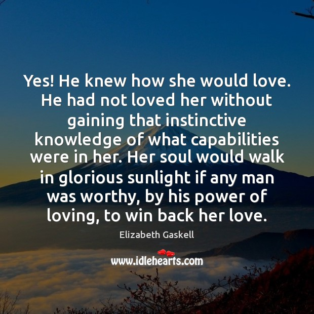 Yes! He knew how she would love. He had not loved her Elizabeth Gaskell Picture Quote