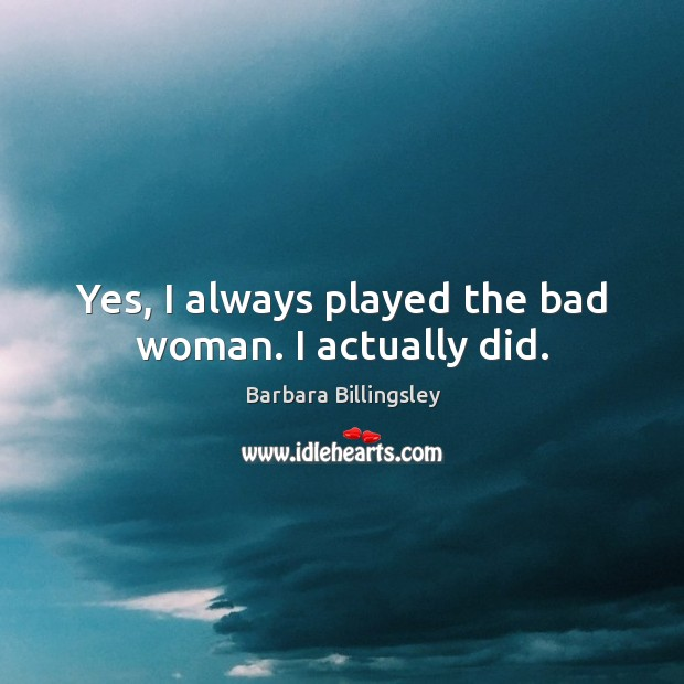 Yes, I always played the bad woman. I actually did. Image