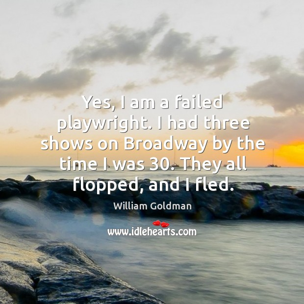 Yes, I am a failed playwright. I had three shows on broadway by the time I was 30. They all flopped, and I fled. Image