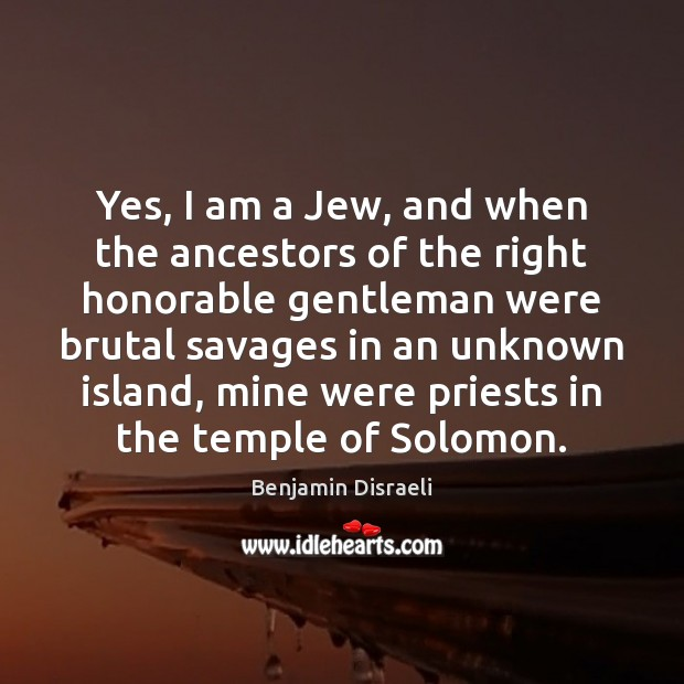 Yes, I am a Jew, and when the ancestors of the right Benjamin Disraeli Picture Quote