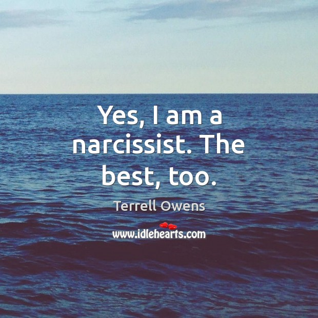 Yes, I am a narcissist. The best, too. Terrell Owens Picture Quote