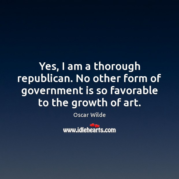 Image, Yes, I am a thorough republican. No other form of government is