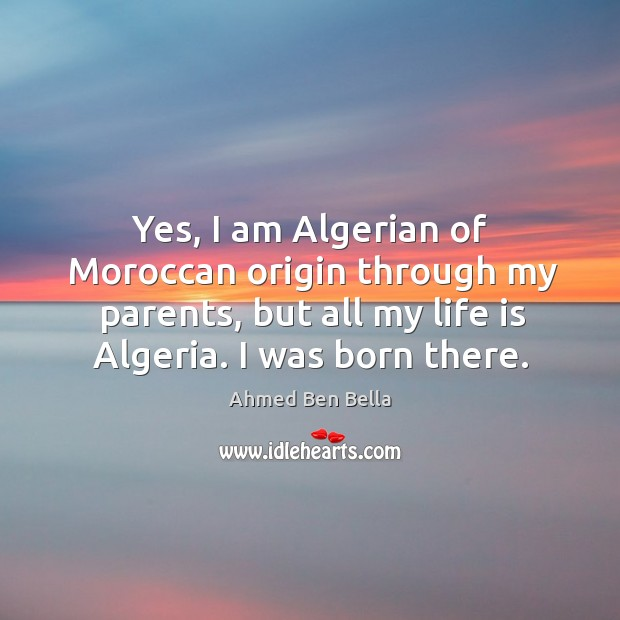 Image, Yes, I am algerian of moroccan origin through my parents, but all my life is algeria. I was born there.