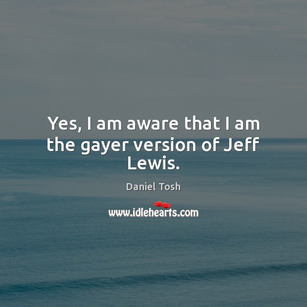 Image, Yes, I am aware that I am the gayer version of Jeff Lewis.