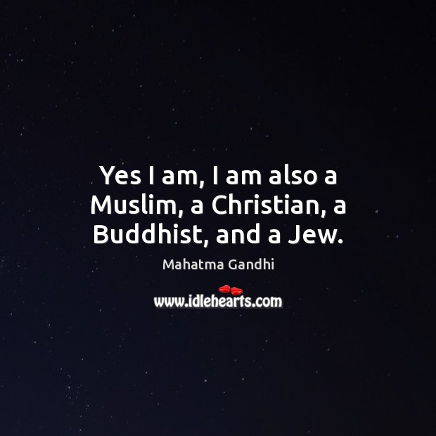 Yes I am, I am also a Muslim, a Christian, a Buddhist, and a Jew. Mahatma Gandhi Picture Quote