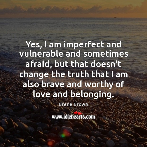 Yes, I am imperfect and vulnerable and sometimes afraid, but that doesn't Brené Brown Picture Quote
