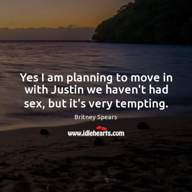 Yes I am planning to move in with Justin we haven't had sex, but it's very tempting. Britney Spears Picture Quote