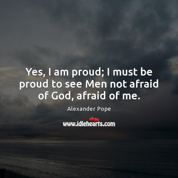 Image, Yes, I am proud; I must be proud to see Men not afraid of God, afraid of me.