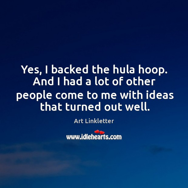 Yes, I backed the hula hoop. And I had a lot of other people come to me with ideas that turned out well. Image