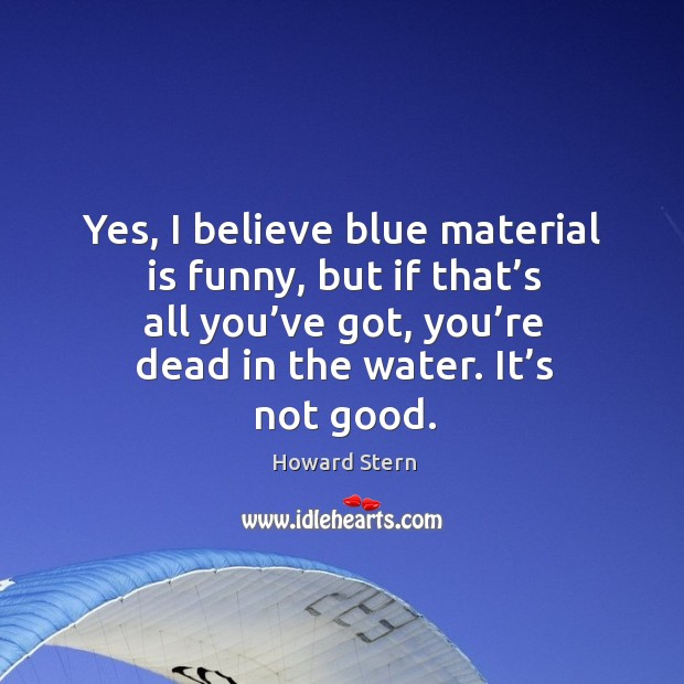 Yes, I believe blue material is funny, but if that's all you've got, you're dead in the water. It's not good. Image