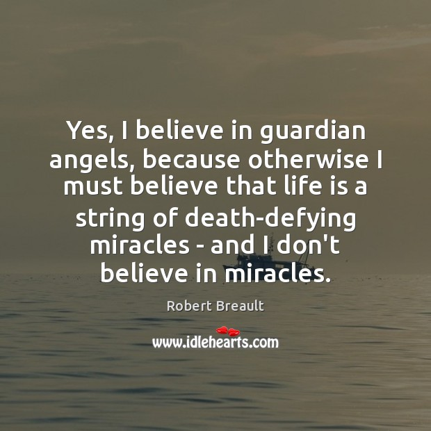 Yes, I believe in guardian angels, because otherwise I must believe that Robert Breault Picture Quote