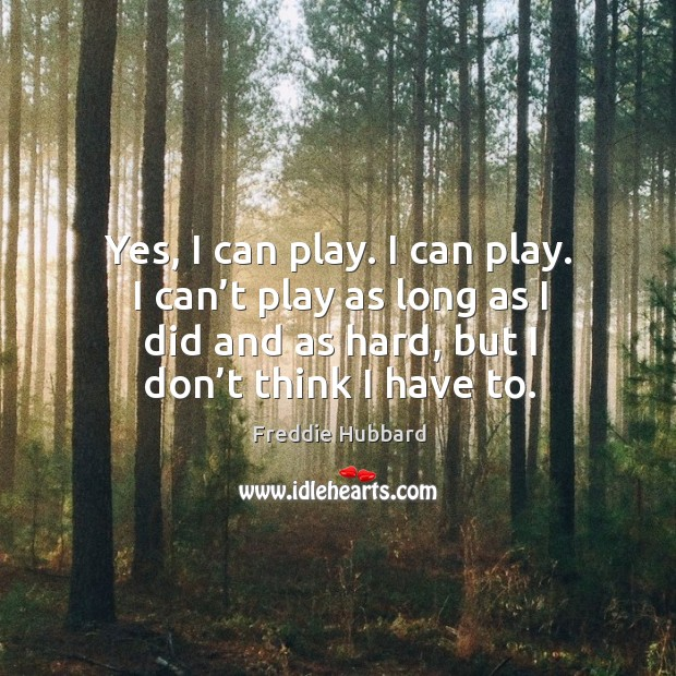 Yes, I can play. I can play. I can't play as long as I did and as hard, but I don't think I have to. Image