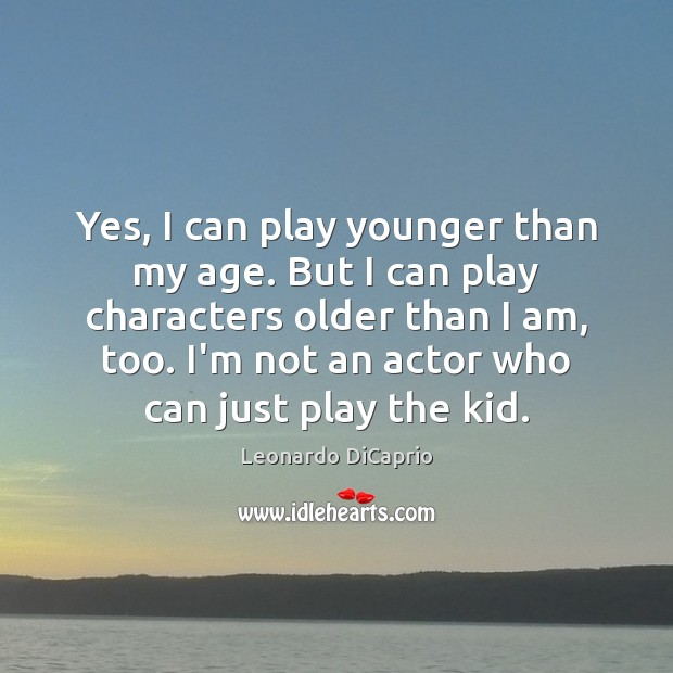 Yes, I can play younger than my age. But I can play Image