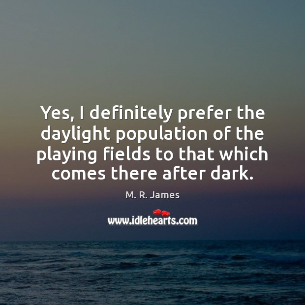 Yes, I definitely prefer the daylight population of the playing fields to M. R. James Picture Quote