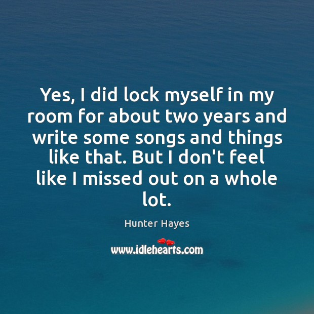 Yes, I did lock myself in my room for about two years Hunter Hayes Picture Quote