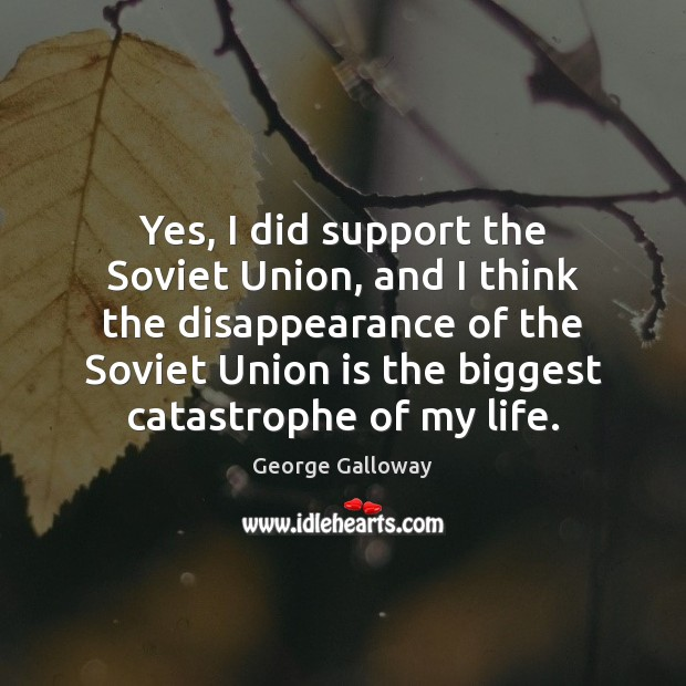 Yes, I did support the Soviet Union, and I think the disappearance Union Quotes Image