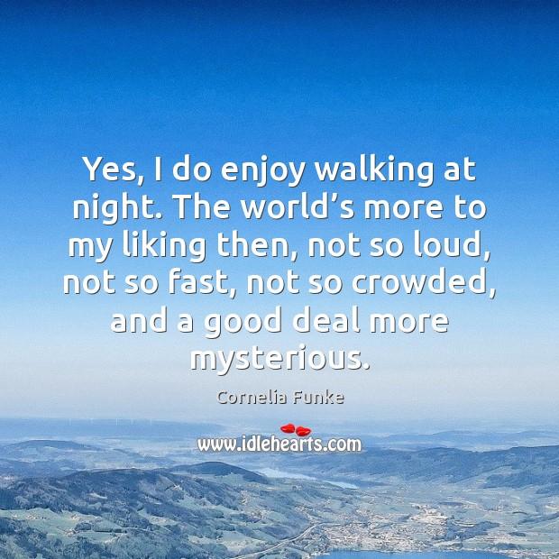 Yes, I do enjoy walking at night. The world's more to Image