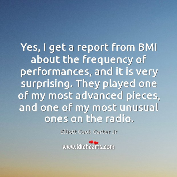 Yes, I get a report from bmi about the frequency of performances, and it is very surprising. Elliott Cook Carter Jr Picture Quote