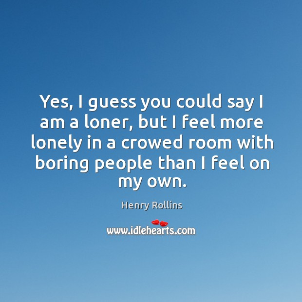 Yes, I guess you could say I am a loner, but I feel more lonely in a crowed room with boring people than I feel on my own. Image